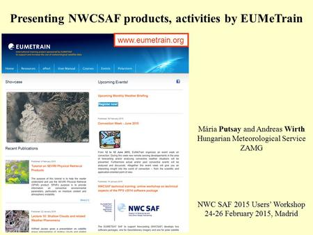 Presenting NWCSAF products, activities by EUMeTrain Mária Putsay and Andreas Wirth Hungarian Meteorological Service ZAMG NWC SAF 2015 Users' Workshop 24-26.