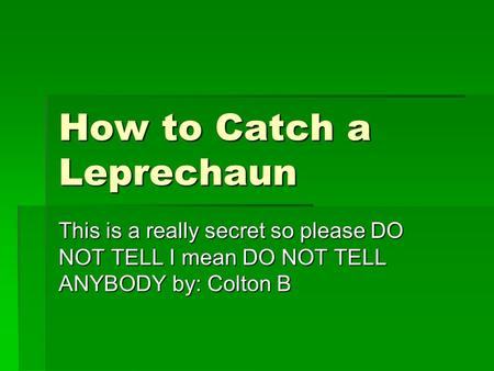 How to Catch a Leprechaun This is a really secret so please DO NOT TELL I mean DO NOT TELL ANYBODY by: Colton B.