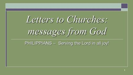 1 Letters to Churches: messages from God PHILIPPIANS – Serving the Lord in all joy!