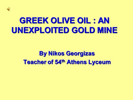 GREEK OLIVE OIL : AN UNEXPLOITED GOLD MINE By Nikos Georgizas Teacher of 54 th Athens Lyceum.