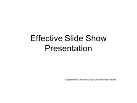 Effective Slide Show Presentation Adapted from: Power to your point by Peter Heath.