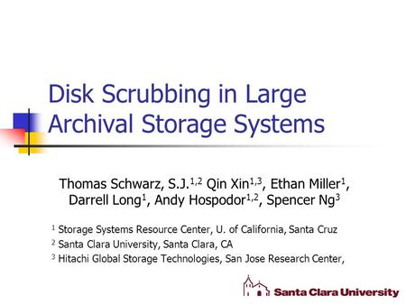 Disk Scrubbing in Large Archival Storage Systems Thomas Schwarz, S.J. 1,2 Qin Xin 1,3, Ethan Miller 1, Darrell Long 1, Andy Hospodor 1,2, Spencer Ng 3.