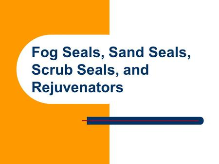Fog Seals, Sand Seals, Scrub Seals, and Rejuvenators.