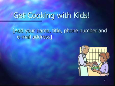 1 Get Cooking with Kids! [Add your name, title, phone number and e-mail address]