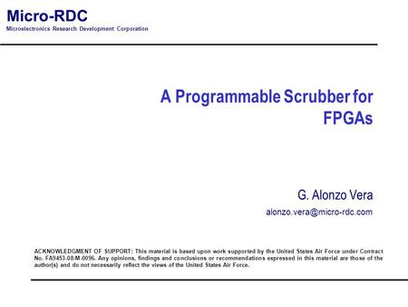 Micro-RDC Microelectronics Research Development Corporation A Programmable Scrubber for FPGAs ACKNOWLEDGMENT OF SUPPORT: This material is based upon work.