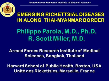 Armed Forces Research Institute of Medical Sciences EMERGING RICKETTSIAL DISEASES IN ALONG THAI-MYANMAR BORDER Armed Forces Research Institute of Medical.