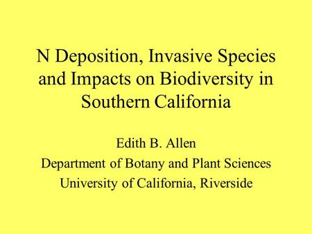 N Deposition, Invasive Species and Impacts on Biodiversity in Southern California Edith B. Allen Department of Botany and Plant Sciences University of.
