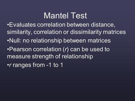 Mantel Test Evaluates correlation between distance, similarity, correlation or dissimilarity matrices Null: no relationship between matrices Pearson correlation.