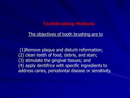Toothbrushing Methods The objectives of tooth brushing are to (1)Remove plaque and disturb reformation; (2) clean teeth of food, debris, and stain; (3)