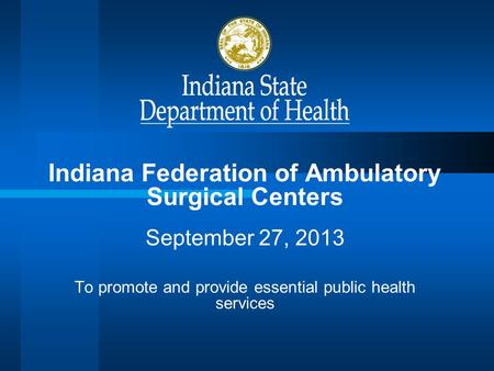 Indiana Federation of Ambulatory Surgical Centers September 27, 2013 To promote and provide essential public health services.
