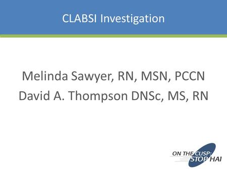 CLABSI Investigation Melinda Sawyer, RN, MSN, PCCN David A. Thompson DNSc, MS, RN.