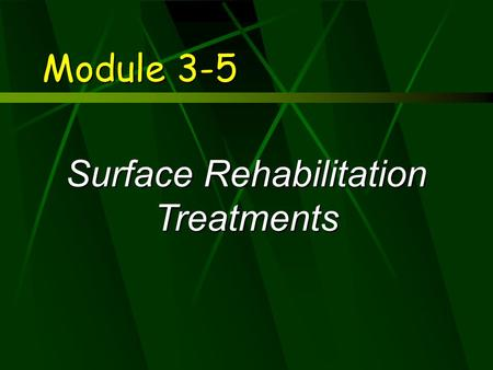 Module 3-5 Surface Rehabilitation Treatments. Learning Objectives  Describe the function of surface treatments  Compare usage of various surface treatments.