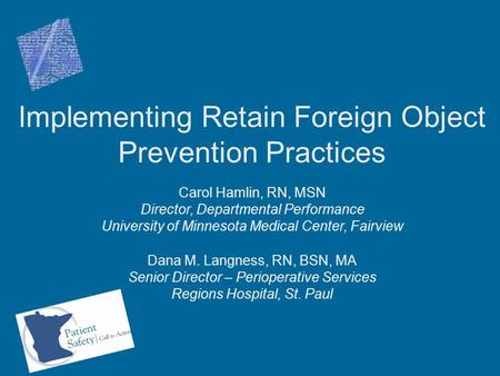 Implementing Retain Foreign Object Prevention Practices Carol Hamlin, RN, MSN Director, Departmental Performance University of Minnesota Medical Center,