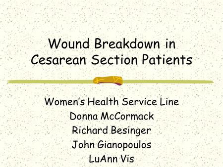 Wound Breakdown in Cesarean Section Patients Women's Health Service Line Donna McCormack Richard Besinger John Gianopoulos LuAnn Vis.