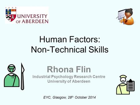 Human Factors: Non-Technical Skills Rhona Flin Industrial Psychology Research Centre University of Aberdeen EYC, Glasgow, 28 th October 2014.