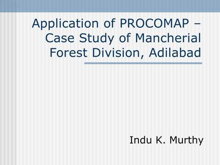 Application of PROCOMAP – Case Study of Mancherial Forest Division, Adilabad Indu K. Murthy.