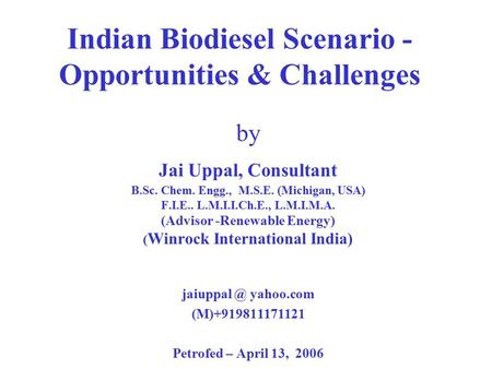 Indian Biodiesel Scenario - Opportunities & Challenges by Jai Uppal, Consultant B.Sc. Chem. Engg., M.S.E. (Michigan, USA) F.I.E.. L.M.I.I.Ch.E., L.M.I.M.A.