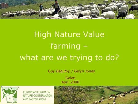 High Nature Value farming – what are we trying to do? Galati April 2008 Guy Beaufoy / Gwyn Jones.