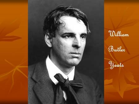 William Butler Yeats. born in Ireland in 1865 born in Ireland in 1865 father and brother - famous painters father and brother - famous painters concentrated.