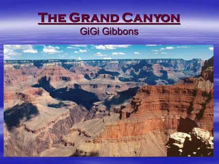 The Grand Canyon GiGi Gibbons. Let's begin our journey to explore the Grand Canyon Science  Water erosion Water erosion Water erosion  Earths timeline.