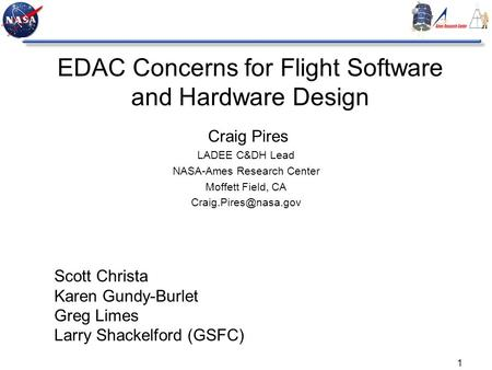 1 EDAC Concerns for Flight Software and Hardware Design Craig Pires LADEE C&DH Lead NASA-Ames Research Center Moffett Field, CA Scott.