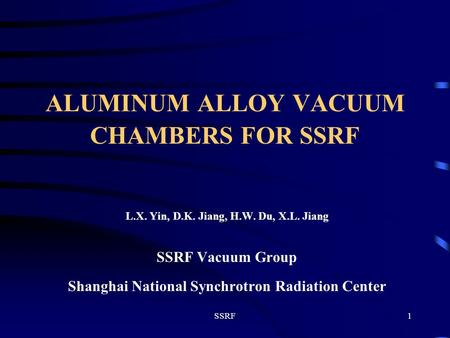 SSRF1 ALUMINUM ALLOY VACUUM CHAMBERS FOR SSRF L.X. Yin, D.K. Jiang, H.W. Du, X.L. Jiang SSRF Vacuum Group Shanghai National Synchrotron Radiation Center.