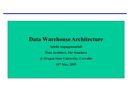 Data Warehouse Architecture Sakthi Angappamudali Data Architect, The Oregon State University, Corvallis 16 th May, 2005.