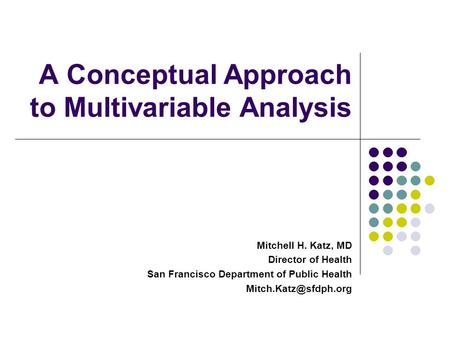 A Conceptual Approach to Multivariable Analysis Mitchell H. Katz, MD Director of Health San Francisco Department of Public Health