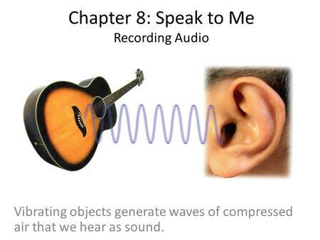 Chapter 8: Speak to Me Recording Audio Vibrating objects generate waves of compressed air that we hear as sound.