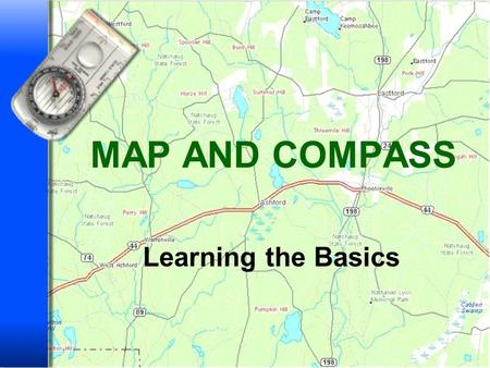 MAP AND COMPASS Learning the Basics 2 MAP AND COMPASS Where things are and how to get to them Describe the shape of the land Define and locate natural.