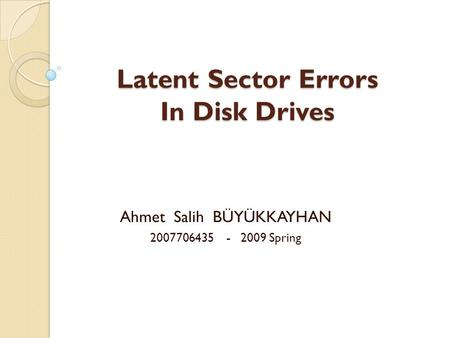 Latent Sector Errors In Disk Drives Ahmet Salih BÜYÜKKAYHAN 2007706435 - 2009 Spring.