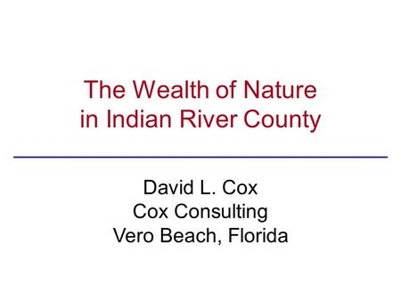 The Wealth of Nature in Indian River County David L. Cox Cox Consulting Vero Beach, Florida.
