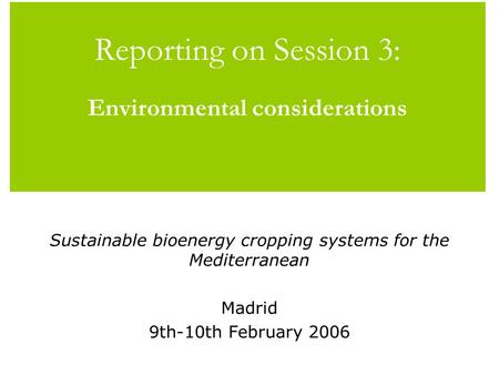 Reporting on Session 3: Environmental considerations Sustainable bioenergy cropping systems for the Mediterranean Madrid 9th-10th February 2006.