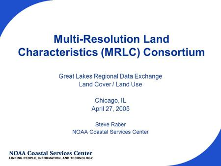 Multi-Resolution Land Characteristics (MRLC) Consortium Great Lakes Regional Data Exchange Land Cover / Land Use Chicago, IL April 27, 2005 Steve Raber.
