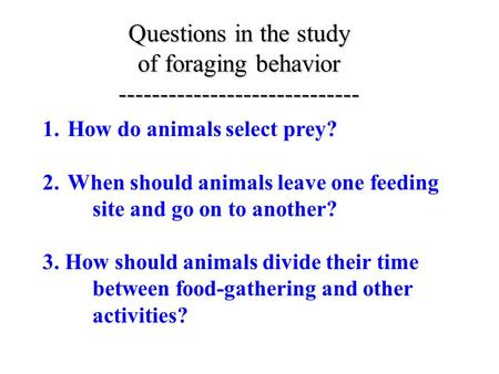 Questions in the study of foraging behavior ----------------------------- 1.How do animals select prey? 2.When should animals leave one feeding site and.