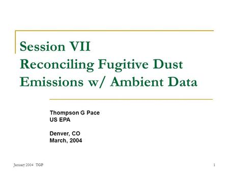 January 2004 TGP1 Session VII Reconciling Fugitive Dust Emissions w/ Ambient Data Thompson G Pace US EPA Denver, CO March, 2004.
