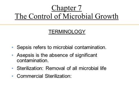 Chapter 7 The Control of Microbial Growth TERMINOLOGY Sepsis refers to microbial contamination. Asepsis is the absence of significant contamination. Sterilization: