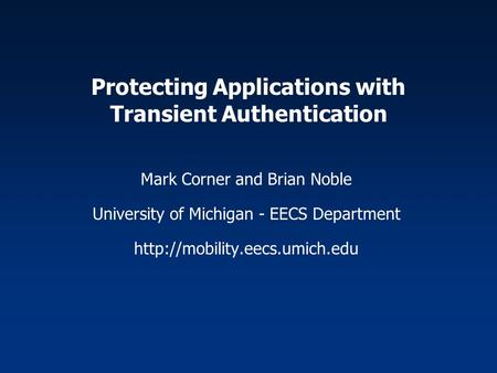 Protecting Applications with Transient Authentication Mark Corner and Brian Noble University of Michigan - EECS Department