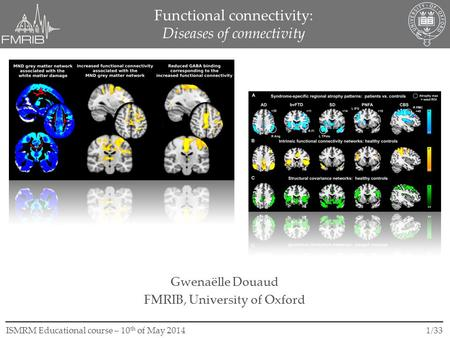 1/33ISMRM Educational course – 10 th of May 2014 Functional connectivity: Diseases of connectivity Gwenaëlle Douaud FMRIB, University of Oxford.