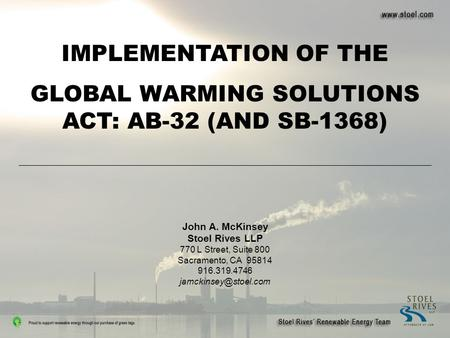 IMPLEMENTATION OF THE GLOBAL WARMING SOLUTIONS ACT: AB-32 (AND SB-1368) John A. McKinsey Stoel Rives LLP 770 L Street, Suite 800 Sacramento, CA 95814 916.319.4746.