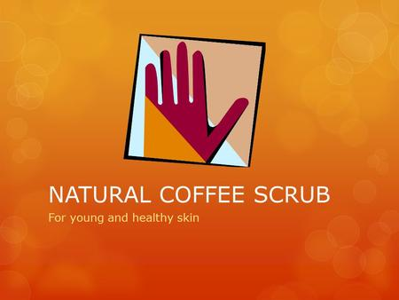 NATURAL COFFEE SCRUB For young and healthy skin. PROBLEM  Some people suffer from dry skin, in areas such as hands, feet, elbows and knees. Also, others.