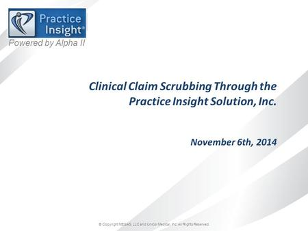 © Copyright MEGAS, LLC and Unicor Medical, Inc. All Rights Reserved. Powered by Alpha II Clinical Claim Scrubbing Through the Practice Insight Solution,