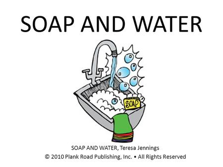 SOAP AND WATER SOAP AND WATER, Teresa Jennings © 2010 Plank Road Publishing, Inc. All Rights Reserved.