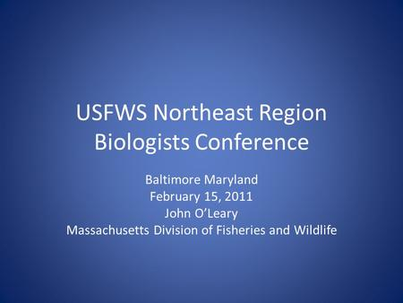 USFWS Northeast Region Biologists Conference Baltimore Maryland February 15, 2011 John O'Leary Massachusetts Division of Fisheries and Wildlife.