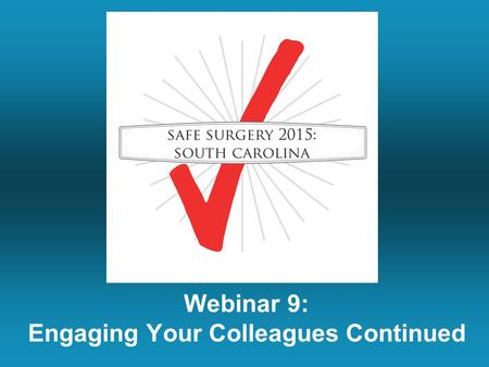 Webinar 9: Engaging Your Colleagues Continued. Mark Your Calendars For The Patient Safety Symposium Columbia, South Carolina April 24 th – OR Team Training,