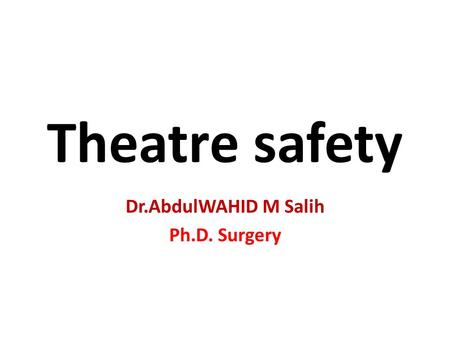 Theatre safety Dr.AbdulWAHID M Salih Ph.D. Surgery.