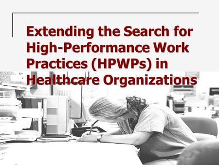 Extending the Search for High-Performance Work Practices (HPWPs) in Healthcare Organizations.