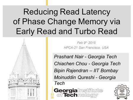 Reducing Read Latency of Phase Change Memory via Early Read and Turbo Read Feb 9 th 2015 HPCA-21 San Francisco, USA Prashant Nair - Georgia Tech Chiachen.