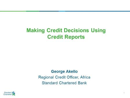 George Akello Regional Credit Officer, Africa Standard Chartered Bank Making Credit Decisions Using Credit Reports 1.