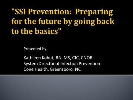 Presented by: Kathleen Kohut, RN, MS, CIC, CNOR System Director of Infection Prevention Cone Health, Greensboro, NC.